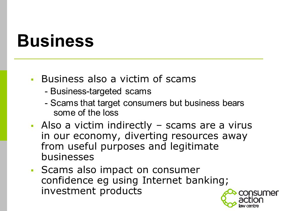 Business  Business also a victim of scams - Business-targeted scams - Scams that target consumers but business bears some of the loss  Also a victim indirectly – scams are a virus in our economy, diverting resources away from useful purposes and legitimate businesses  Scams also impact on consumer confidence eg using Internet banking; investment products