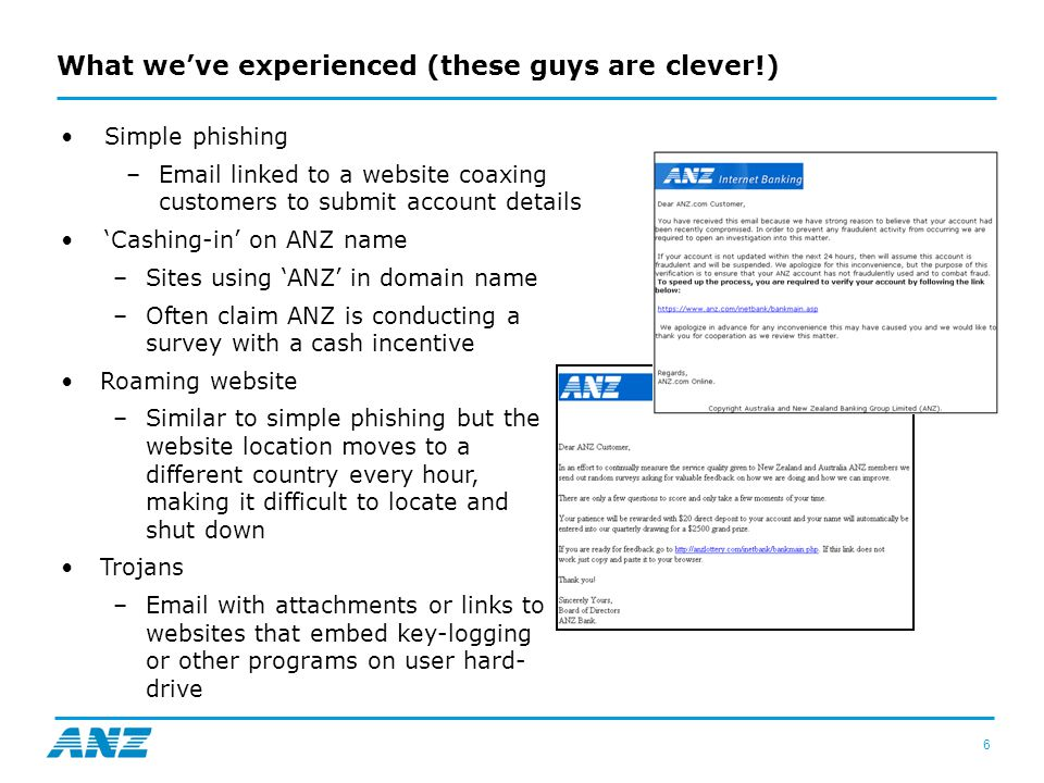 6 What we've experienced (these guys are clever!) Simple phishing –Email linked to a website coaxing customers to submit account details 'Cashing-in' on ANZ name –Sites using 'ANZ' in domain name –Often claim ANZ is conducting a survey with a cash incentive Roaming website –Similar to simple phishing but the website location moves to a different country every hour, making it difficult to locate and shut down Trojans –Email with attachments or links to websites that embed key-logging or other programs on user hard- drive