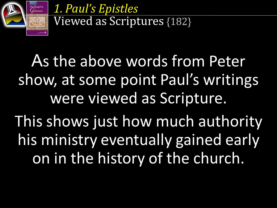 1. Paul's Epistles Viewed as Scriptures {182} A s the above words from Peter show, at some point Paul's writings were viewed as Scripture. This shows