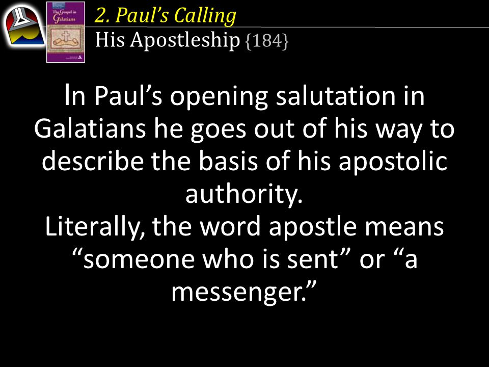 His Apostleship {184} I n Paul's opening salutation in Galatians he goes out of his way to describe the basis of his apostolic authority. Literally, t