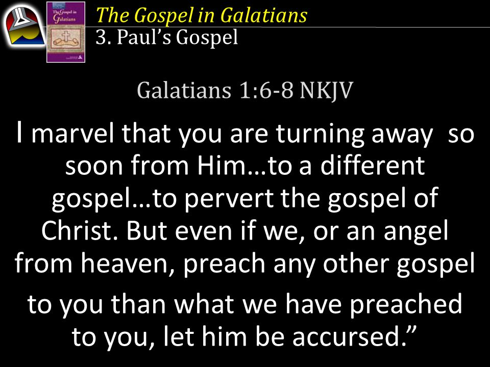 The Gospel in Galatians 3. Paul's Gospel Galatians 1:6-8 NKJV I marvel that you are turning away so soon from Him…to a different gospel…to pervert the