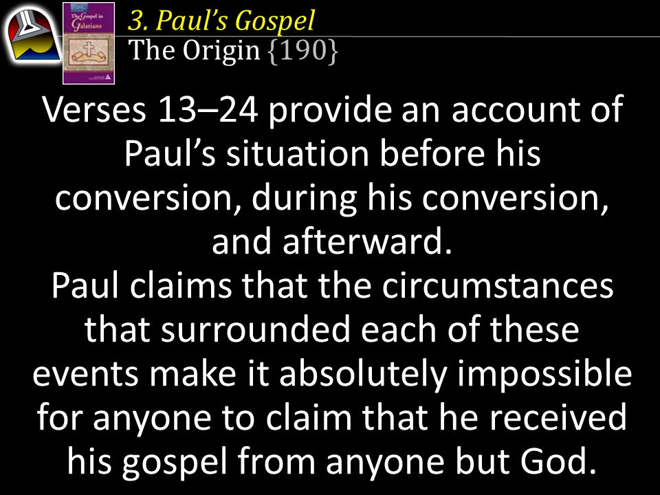 3. Paul's Gospel The Origin {190} Verses 13–24 provide an account of Paul's situation before his conversion, during his conversion, and afterward. Pau