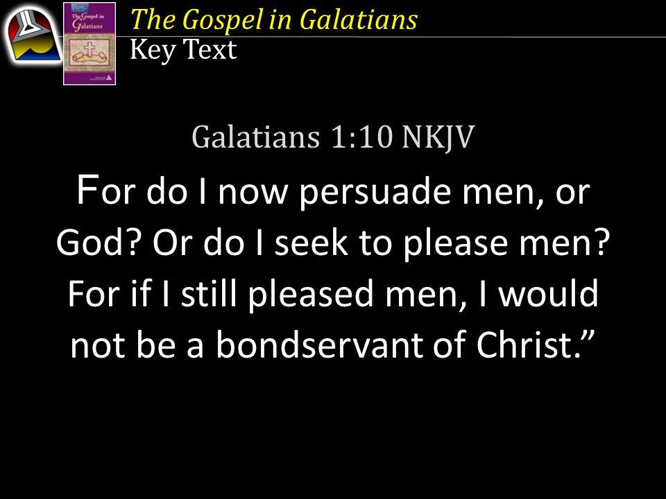 The Gospel in Galatians Key Text Galatians 1:10 NKJV F or do I now persuade men, or God? Or do I seek to please men? For if I still pleased men, I wou