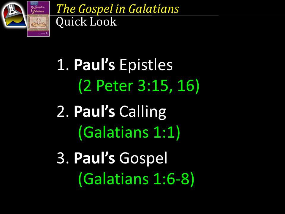 The Gospel in Galatians Quick Look 1. Paul's Epistles (2 Peter 3:15, 16) 2. Paul's Calling (Galatians 1:1) 3. Paul's Gospel (Galatians 1:6-8)
