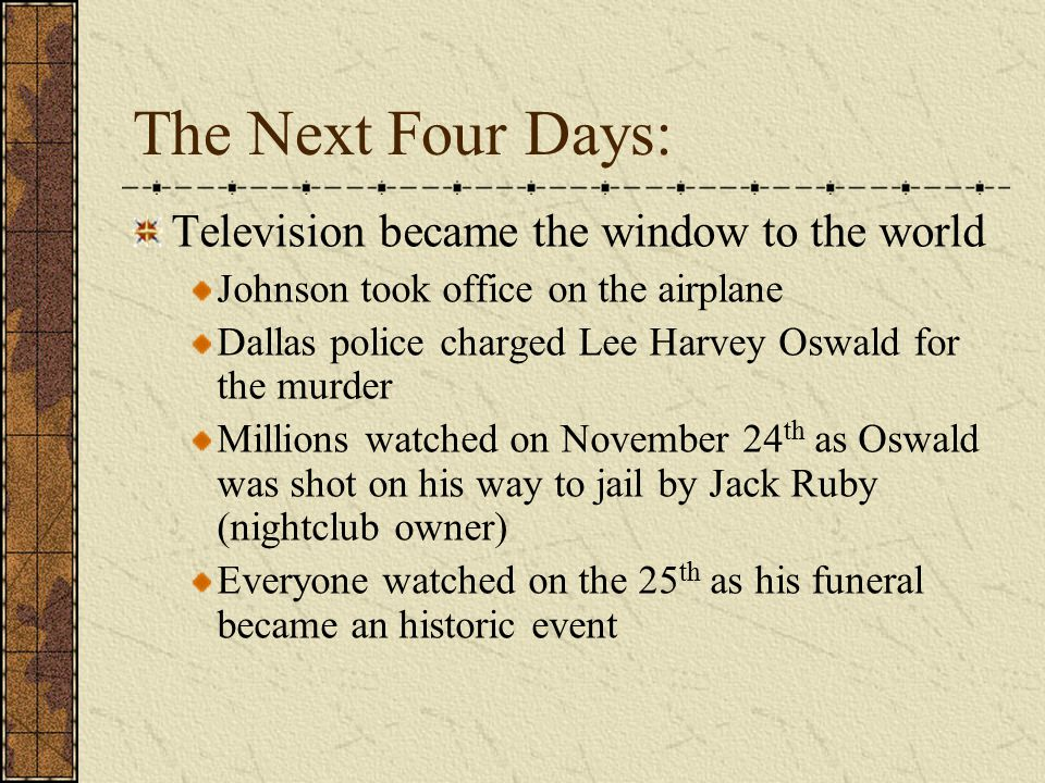 The Next Four Days: Television became the window to the world Johnson took office on the airplane Dallas police charged Lee Harvey Oswald for the murder Millions watched on November 24 th as Oswald was shot on his way to jail by Jack Ruby (nightclub owner) Everyone watched on the 25 th as his funeral became an historic event
