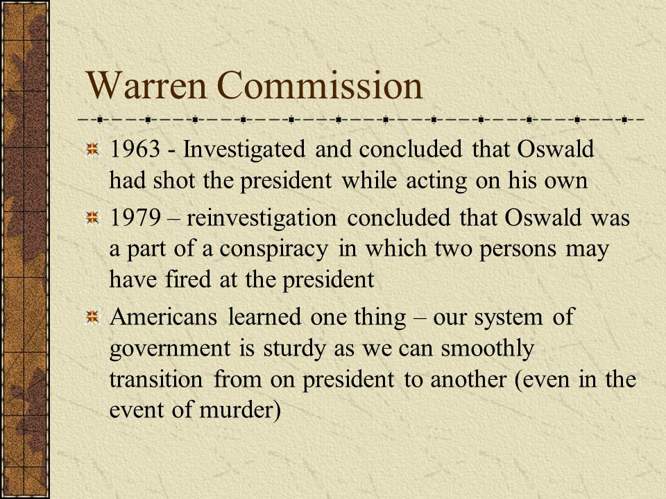 Warren Commission 1963 - Investigated and concluded that Oswald had shot the president while acting on his own 1979 – reinvestigation concluded that Oswald was a part of a conspiracy in which two persons may have fired at the president Americans learned one thing – our system of government is sturdy as we can smoothly transition from on president to another (even in the event of murder)