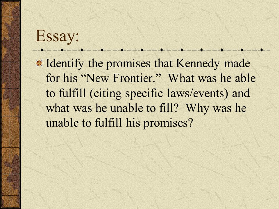 "Essay: Identify the promises that Kennedy made for his ""New Frontier."" What was he able to fulfill (citing specific laws/events) and what was he unabl"