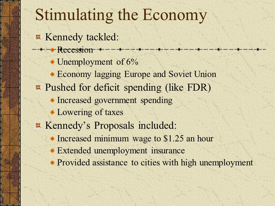 Stimulating the Economy Kennedy tackled: Recession Unemployment of 6% Economy lagging Europe and Soviet Union Pushed for deficit spending (like FDR) Increased government spending Lowering of taxes Kennedy's Proposals included: Increased minimum wage to $1.25 an hour Extended unemployment insurance Provided assistance to cities with high unemployment