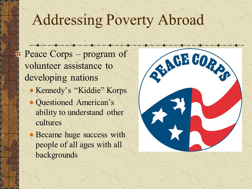"Addressing Poverty Abroad Peace Corps – program of volunteer assistance to developing nations Kennedy's ""Kiddie"" Korps Questioned American's ability t"