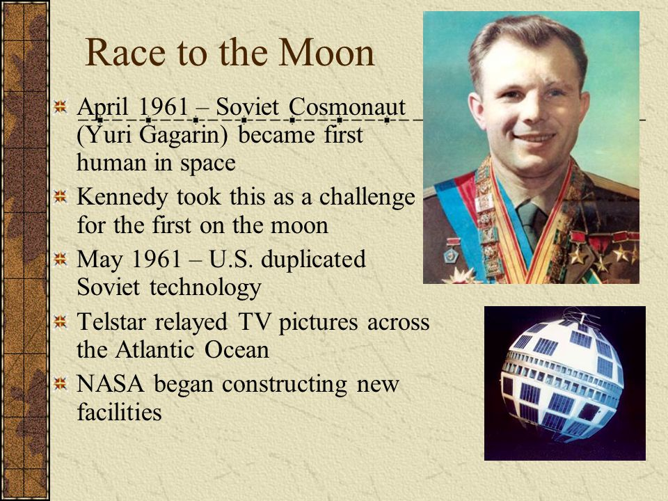 Race to the Moon April 1961 – Soviet Cosmonaut (Yuri Gagarin) became first human in space Kennedy took this as a challenge for the first on the moon May 1961 – U.S.
