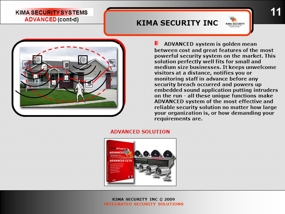 KIMA SECURITY INC © 2009 INTEGRATED SECURITY SOLUTIONS KIMA SECURITY SYSTEMS ADVANCED (cont-d) KIMA SECURITY INC 11 ADVANCED SOLUTION ADVANCED system is golden mean between cost and great features of the most powerful security system on the market.