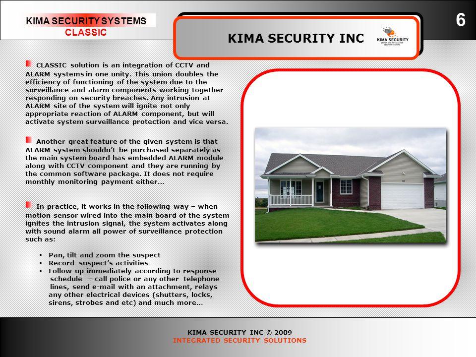 KIMA SECURITY INC © 2009 INTEGRATED SECURITY SOLUTIONS KIMA SECURITY SYSTEMS CLASSIC KIMA SECURITY INC 6 CLASSIC solution is an integration of CCTV an
