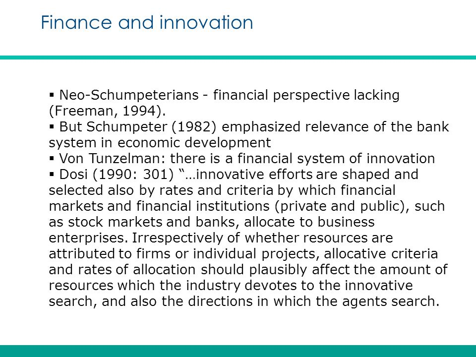 Finance and innovation  Neo-Schumpeterians - financial perspective lacking (Freeman, 1994).  But Schumpeter (1982) emphasized relevance of the bank