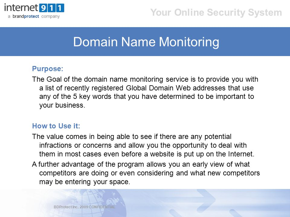 BDProtect Inc. 2009 CONFIDENTIAL a brandprotect company Your Online Security System Domain Name Monitoring Purpose: The Goal of the domain name monito