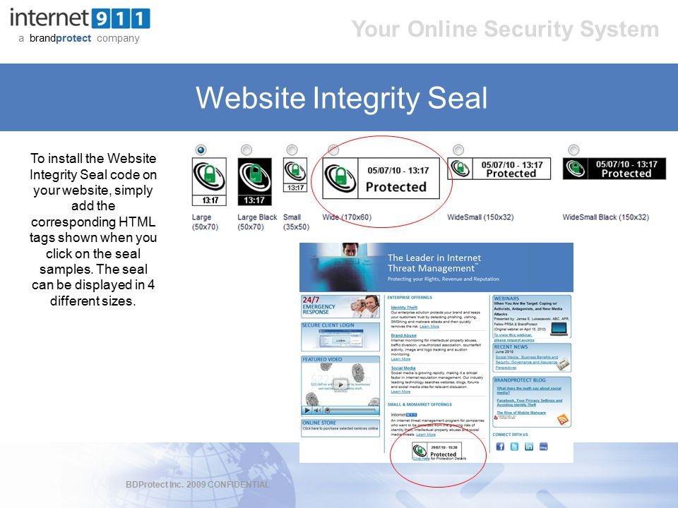 BDProtect Inc. 2009 CONFIDENTIAL a brandprotect company Your Online Security System Website Integrity Seal To install the Website Integrity Seal code