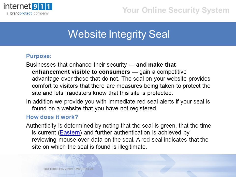 BDProtect Inc. 2009 CONFIDENTIAL a brandprotect company Your Online Security System Website Integrity Seal Purpose: Businesses that enhance their secu