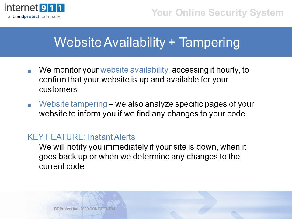BDProtect Inc. 2009 CONFIDENTIAL a brandprotect company Your Online Security System Website Availability + Tampering ■ We monitor your website availab