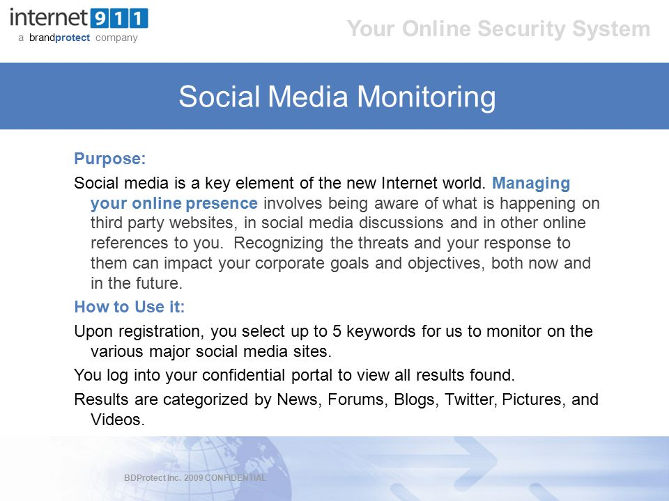 BDProtect Inc. 2009 CONFIDENTIAL a brandprotect company Your Online Security System Social Media Monitoring Purpose: Social media is a key element of