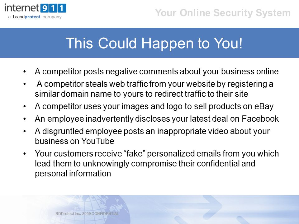 BDProtect Inc. 2009 CONFIDENTIAL a brandprotect company Your Online Security System This Could Happen to You! A competitor posts negative comments abo