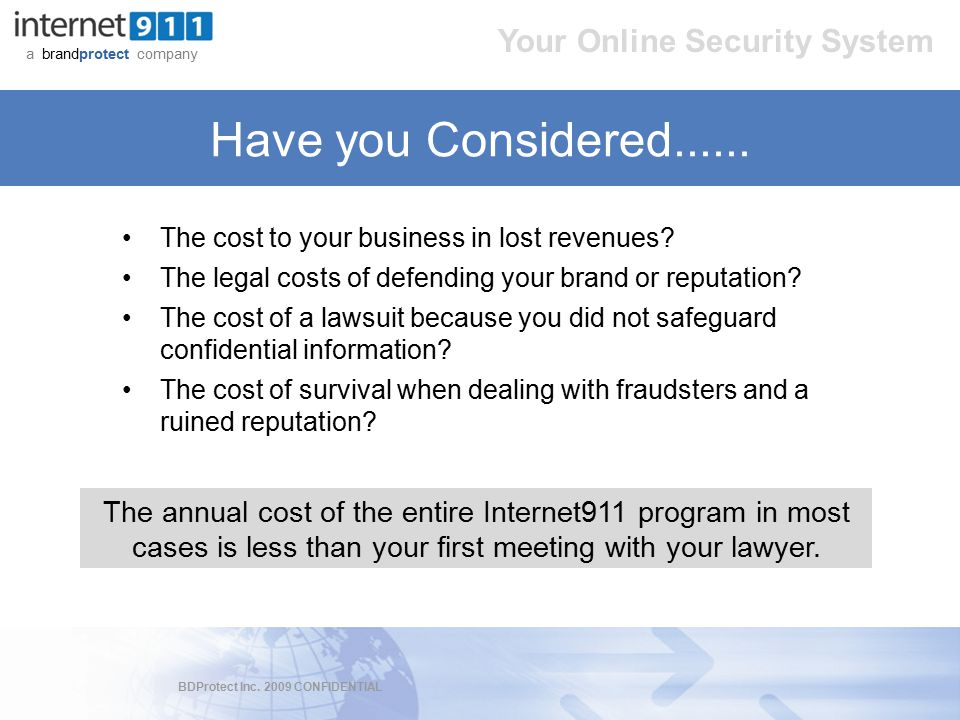 BDProtect Inc. 2009 CONFIDENTIAL a brandprotect company Your Online Security System Have you Considered...... The cost to your business in lost revenu