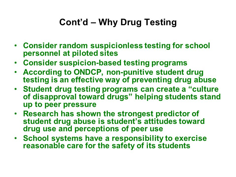 Cont'd – Why Drug Testing Consider random suspicionless testing for school personnel at piloted sites Consider suspicion-based testing programs According to ONDCP, non-punitive student drug testing is an effective way of preventing drug abuse Student drug testing programs can create a culture of disapproval toward drugs helping students stand up to peer pressure Research has shown the strongest predictor of student drug abuse is student's attitudes toward drug use and perceptions of peer use School systems have a responsibility to exercise reasonable care for the safety of its students
