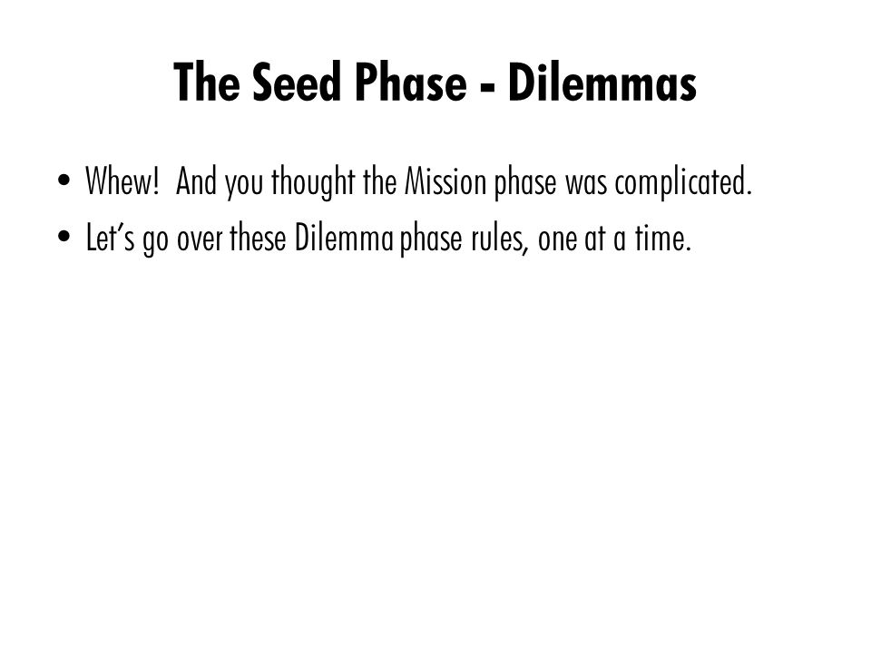 The Seed Phase - Dilemmas Whew. And you thought the Mission phase was complicated.
