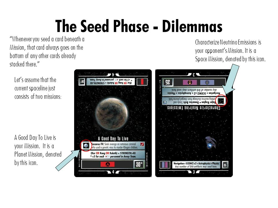 The Seed Phase - Dilemmas Whenever you seed a card beneath a Mission, that card always goes on the bottom of any other cards already stacked there. Let's assume that the current spaceline just consists of two missions: A Good Day To Live is your Mission.