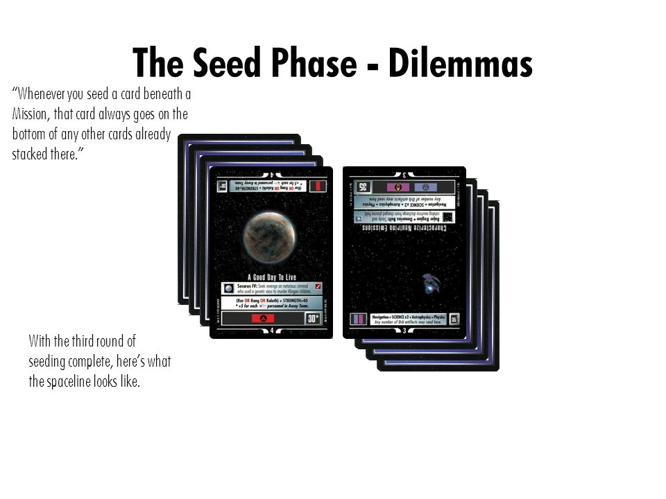 The Seed Phase - Dilemmas Whenever you seed a card beneath a Mission, that card always goes on the bottom of any other cards already stacked there. With the third round of seeding complete, here's what the spaceline looks like.