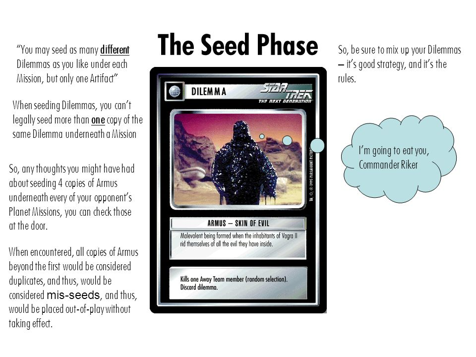 The Seed Phase You may seed as many different Dilemmas as you like under each Mission, but only one Artifact When seeding Dilemmas, you can't legally seed more than one copy of the same Dilemma underneath a Mission So, any thoughts you might have had about seeding 4 copies of Armus underneath every of your opponent's Planet Missions, you can check those at the door.