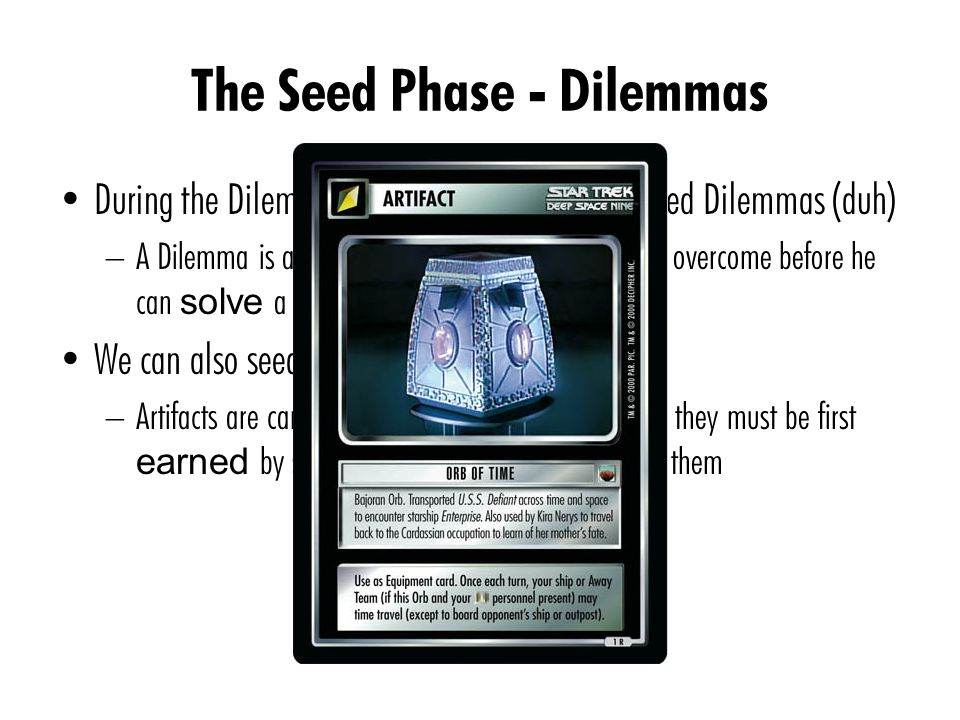 The Seed Phase - Dilemmas During the Dilemma sub-phase, we primarily seed Dilemmas (duh) – A Dilemma is an obstacle that your opponent must overcome before he can solve a Mission We can also seed Artifacts – Artifacts are cards that gives you powerful abilities; they must be first earned by solving Missions before you can use them