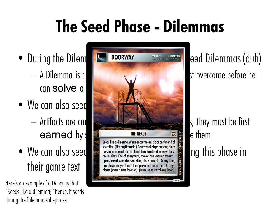 The Seed Phase - Dilemmas During the Dilemma sub-phase, we primarily seed Dilemmas (duh) – A Dilemma is an obstacle that your opponent must overcome before he can solve a Mission We can also seed Artifacts – Artifacts are cards that gives you powerful abilities; they must be first earned by solving Missions before you can use them We can also seed cards that allow seeding during this phase in their game text Here's an example of a Doorway that Seeds like a dilemma; hence, it seeds during the Dilemma sub-phase.
