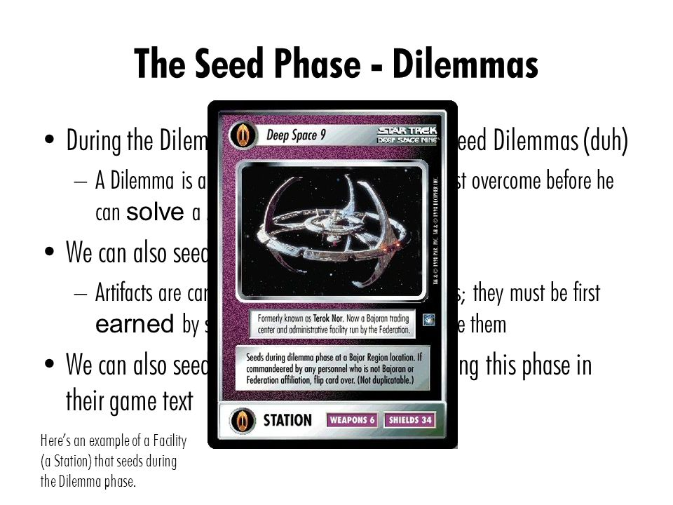 The Seed Phase - Dilemmas During the Dilemma sub-phase, we primarily seed Dilemmas (duh) – A Dilemma is an obstacle that your opponent must overcome before he can solve a Mission We can also seed Artifacts – Artifacts are cards that gives you powerful abilities; they must be first earned by solving Missions before you can use them We can also seed cards that allow seeding during this phase in their game text Here's an example of a Facility (a Station) that seeds during the Dilemma phase.