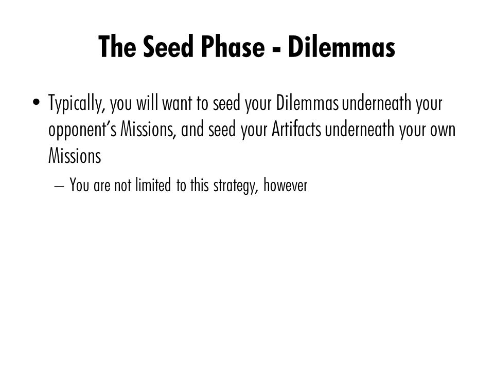 The Seed Phase - Dilemmas Typically, you will want to seed your Dilemmas underneath your opponent's Missions, and seed your Artifacts underneath your own Missions – You are not limited to this strategy, however