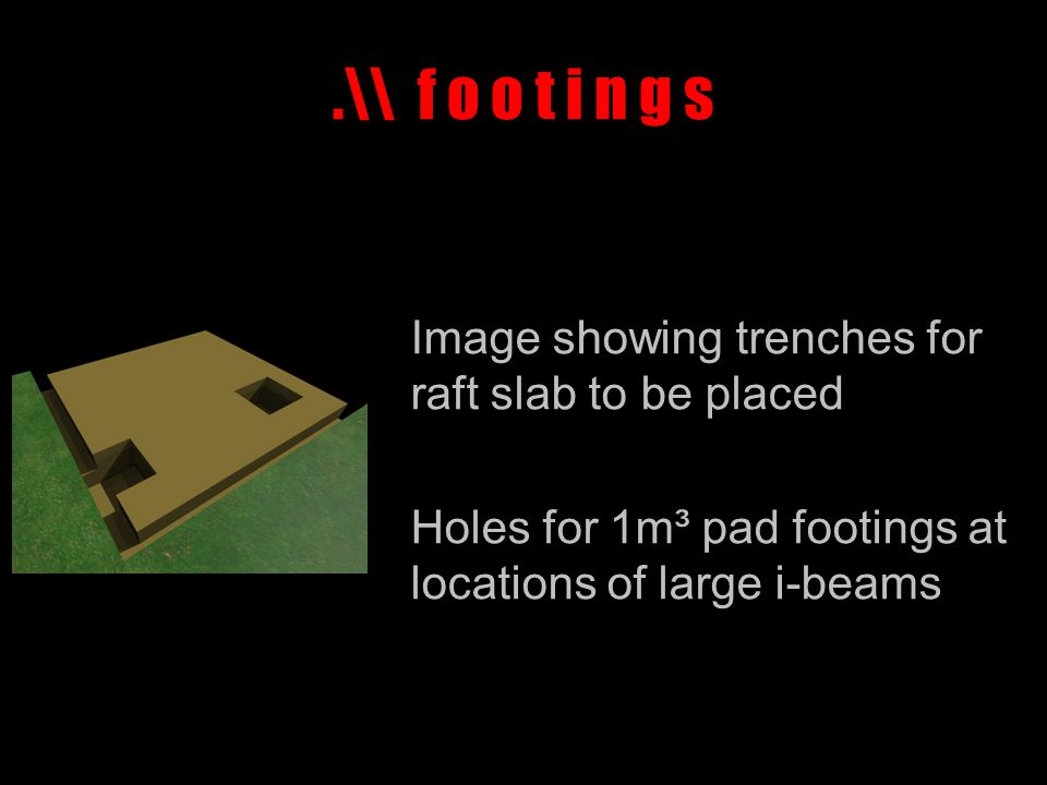 .\\ f o o t i n g s Image showing trenches for raft slab to be placed Holes for 1m³ pad footings at locations of large i-beams