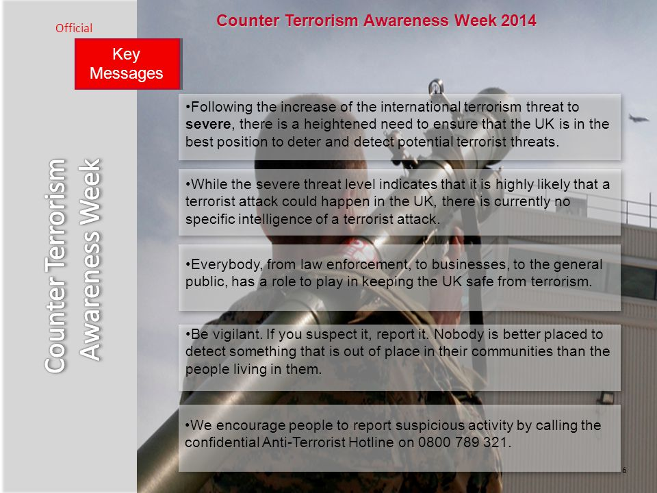 Key Messages Official 6 Counter Terrorism Awareness Week 2014 Following the increase of the international terrorism threat to severe, there is a heightened need to ensure that the UK is in the best position to deter and detect potential terrorist threats.