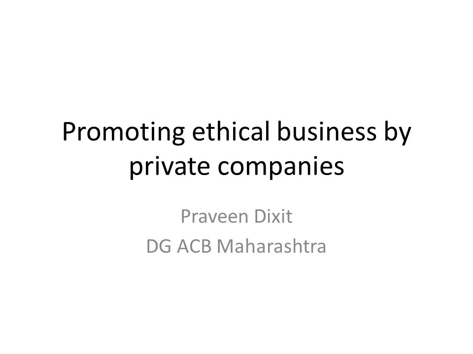 Promoting ethical business by private companies Praveen Dixit DG ACB Maharashtra