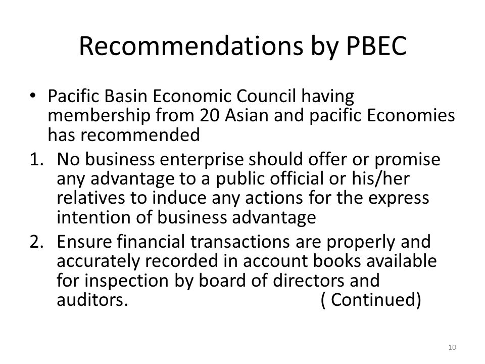 Recommendations by PBEC Pacific Basin Economic Council having membership from 20 Asian and pacific Economies has recommended 1.No business enterprise should offer or promise any advantage to a public official or his/her relatives to induce any actions for the express intention of business advantage 2.Ensure financial transactions are properly and accurately recorded in account books available for inspection by board of directors and auditors.
