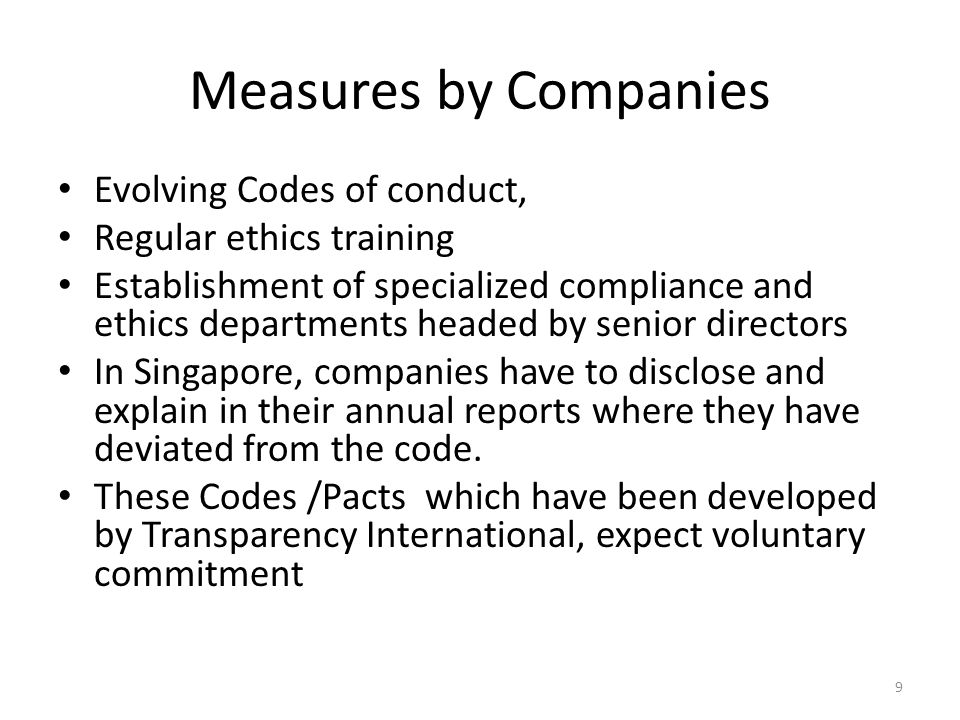 Measures by Companies Evolving Codes of conduct, Regular ethics training Establishment of specialized compliance and ethics departments headed by senior directors In Singapore, companies have to disclose and explain in their annual reports where they have deviated from the code.