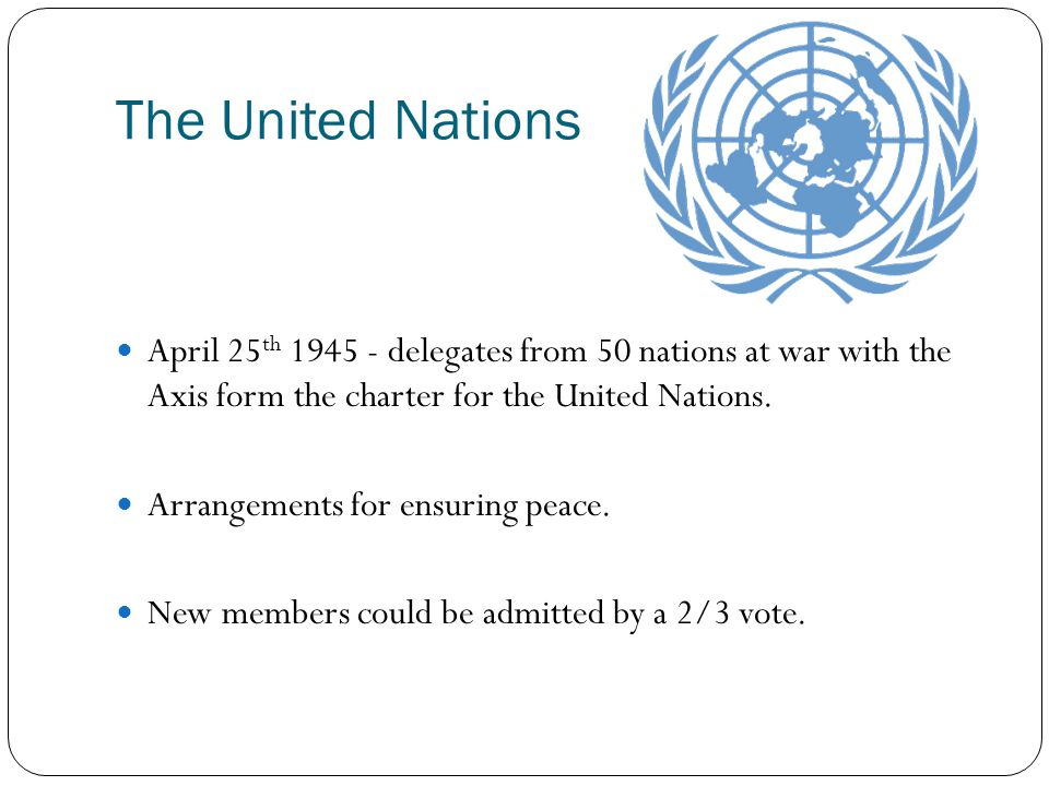 The United Nations April 25 th 1945 - delegates from 50 nations at war with the Axis form the charter for the United Nations. Arrangements for ensurin