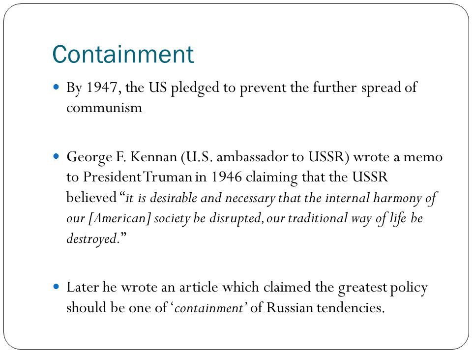 Containment By 1947, the US pledged to prevent the further spread of communism George F. Kennan (U.S. ambassador to USSR) wrote a memo to President Tr
