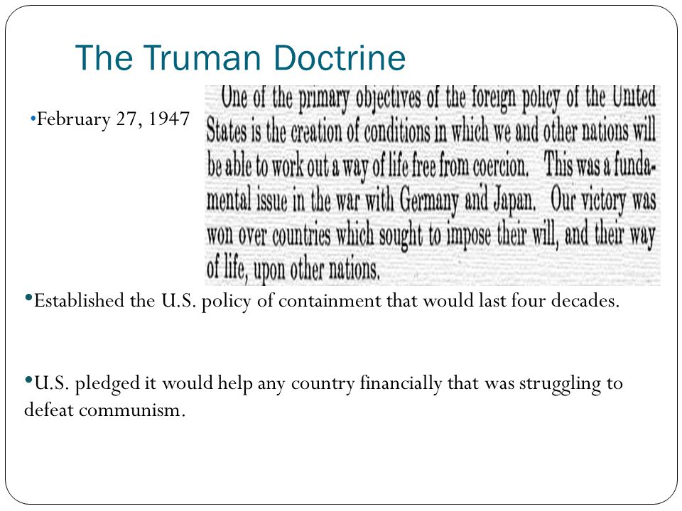 The Truman Doctrine February 27, 1947 Established the U.S. policy of containment that would last four decades. U.S. pledged it would help any country