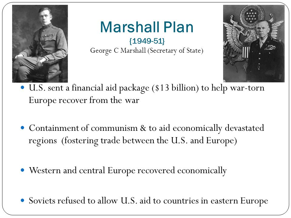 Marshall Plan {1949-51} George C Marshall (Secretary of State) U.S. sent a financial aid package ($13 billion) to help war-torn Europe recover from th
