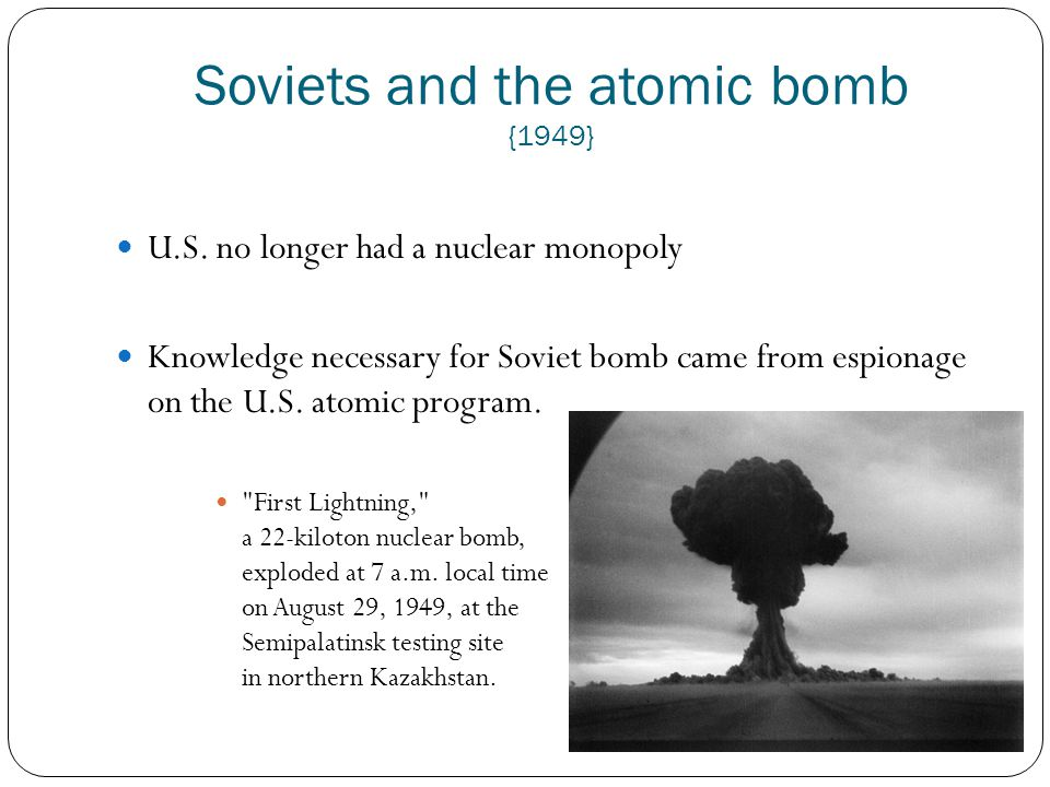 Soviets and the atomic bomb {1949} U.S. no longer had a nuclear monopoly Knowledge necessary for Soviet bomb came from espionage on the U.S. atomic pr