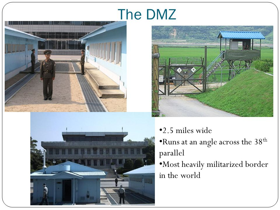 The DMZ 2.5 miles wide Runs at an angle across the 38 th parallel Most heavily militarized border in the world