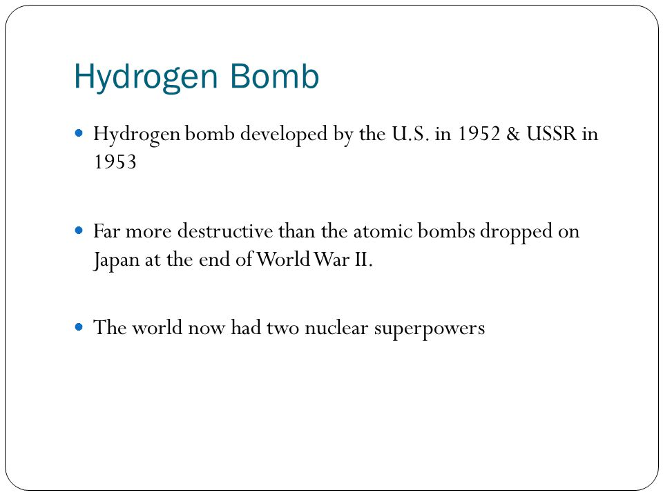 Hydrogen Bomb Hydrogen bomb developed by the U.S. in 1952 & USSR in 1953 Far more destructive than the atomic bombs dropped on Japan at the end of Wor