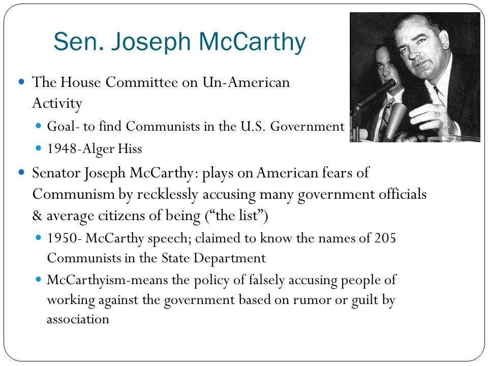 Sen. Joseph McCarthy The House Committee on Un-American Activity Goal- to find Communists in the U.S. Government 1948-Alger Hiss Senator Joseph McCart