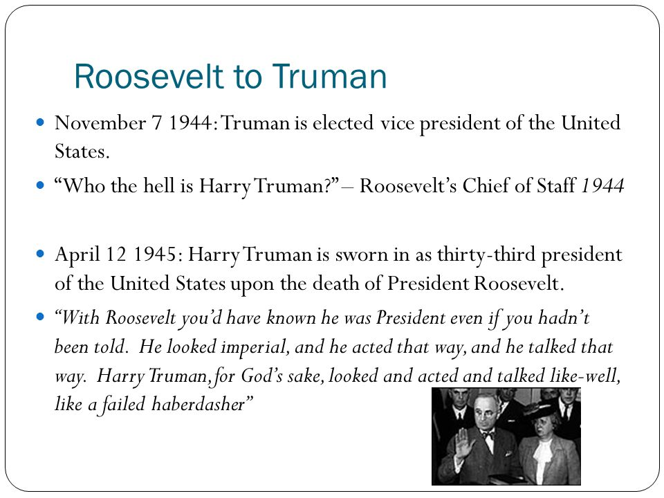 """Roosevelt to Truman November 7 1944: Truman is elected vice president of the United States. """"Who the hell is Harry Truman?"""" – Roosevelt's Chief of Sta"""