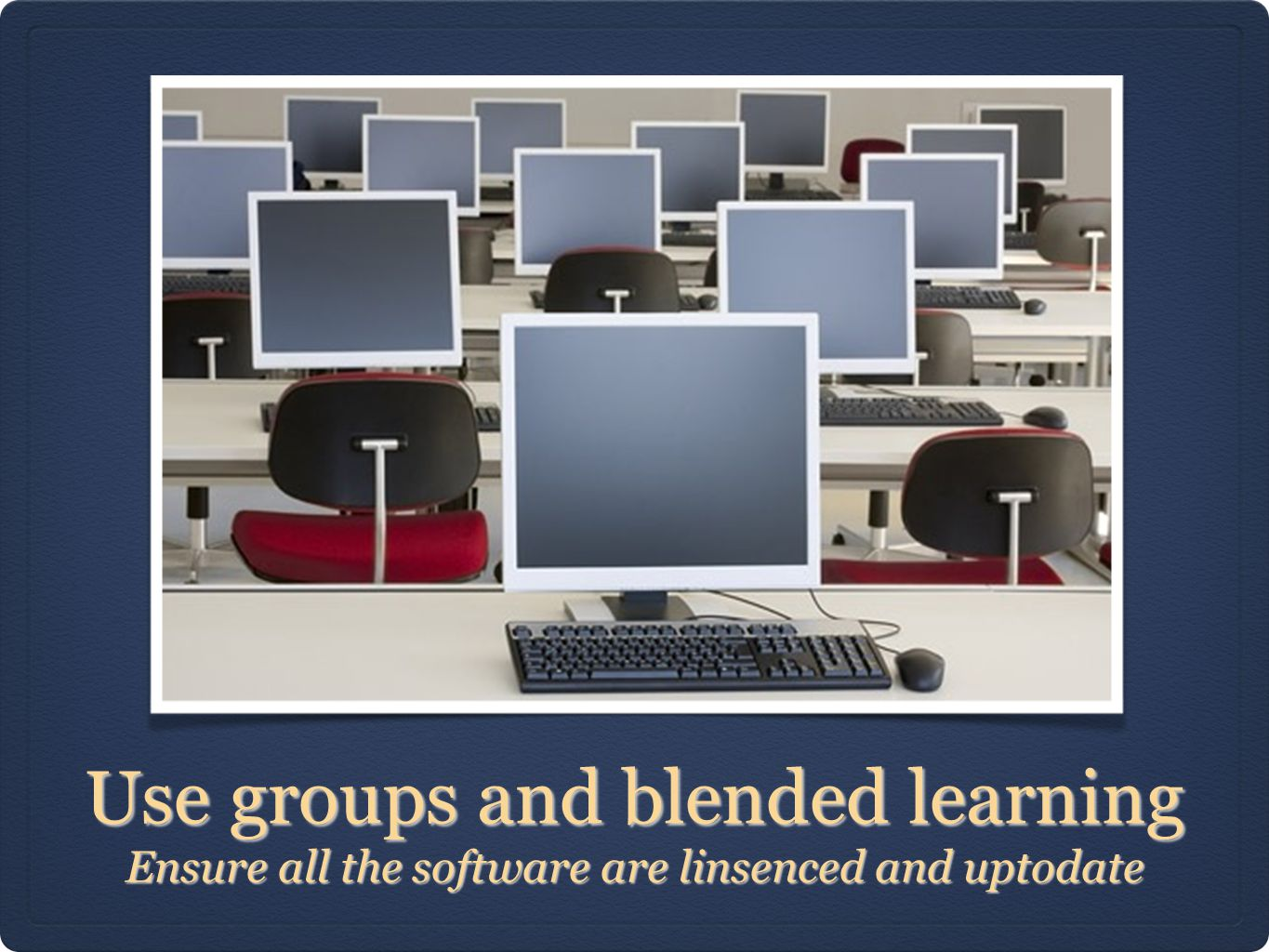 Use groups and blended learning Ensure all the software are linsenced and uptodate