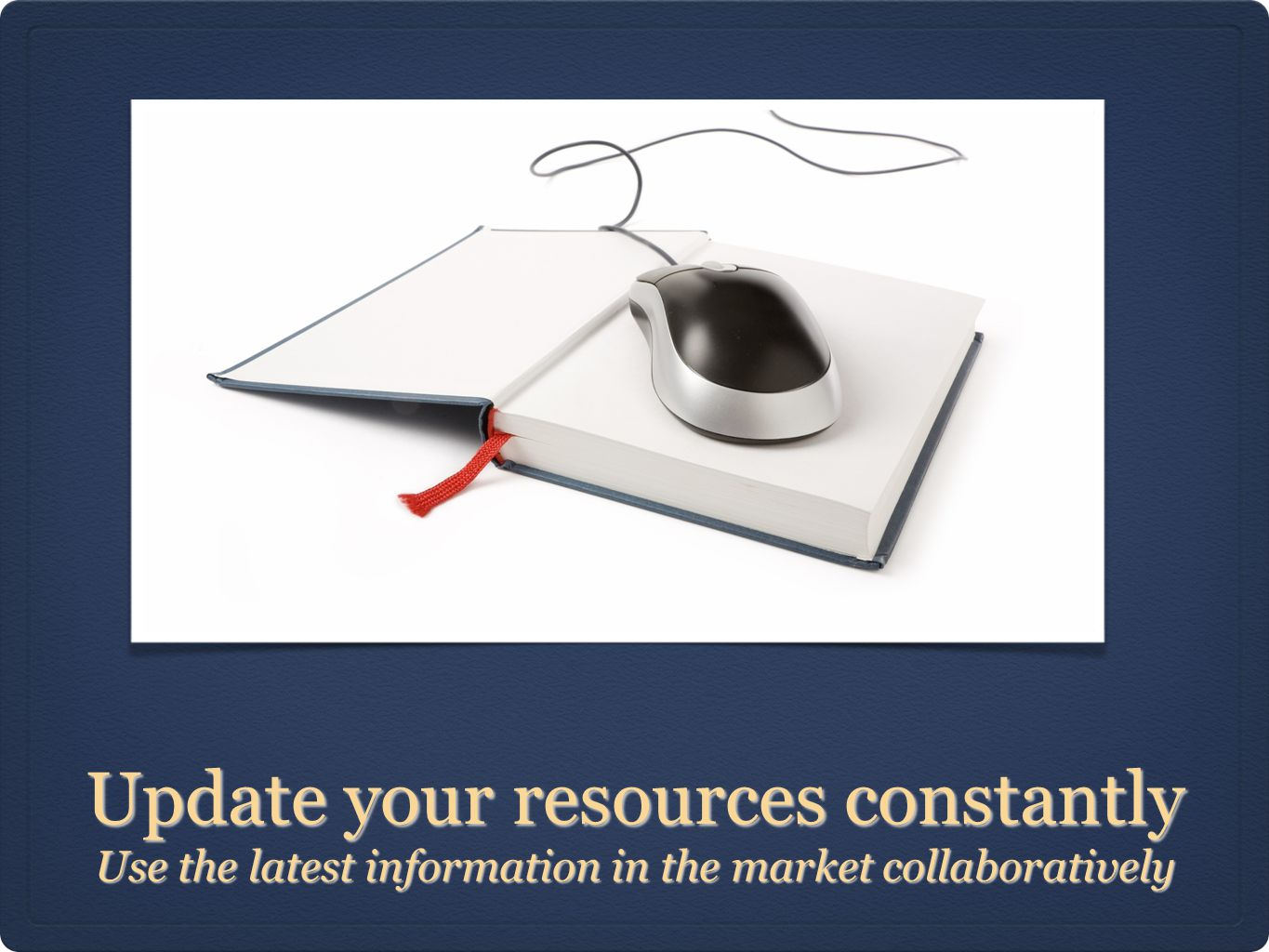 Update your resources constantly Use the latest information in the market collaboratively