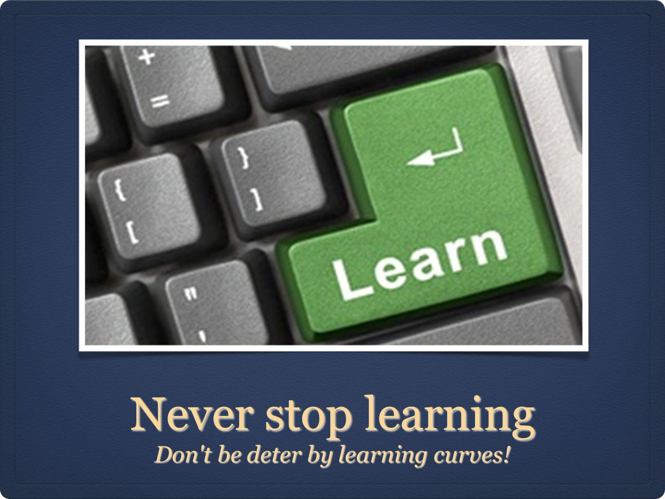 Never stop learning Don't be deter by learning curves!